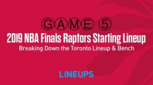 Breaking Down the Toronto Raptors Game 5 Starting Lineup in the NBA Finals