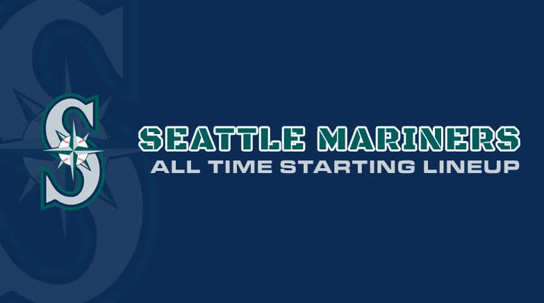 Seattle Mariners All-Time Starting Lineup/ Roster